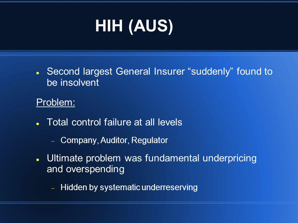 HIH (AUS) Second largest General Insurer suddenly found to be insolvent Problem: Total control failure at all levels Company, Auditor, Regulator Ultim