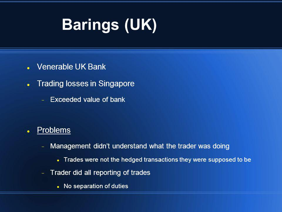 Barings (UK) Venerable UK Bank Trading losses in Singapore Exceeded value of bank Problems Management didnt understand what the trader was doing Trade