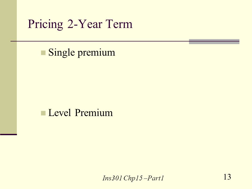 13 Ins301 Chp15 –Part1 Pricing 2-Year Term Single premium Level Premium