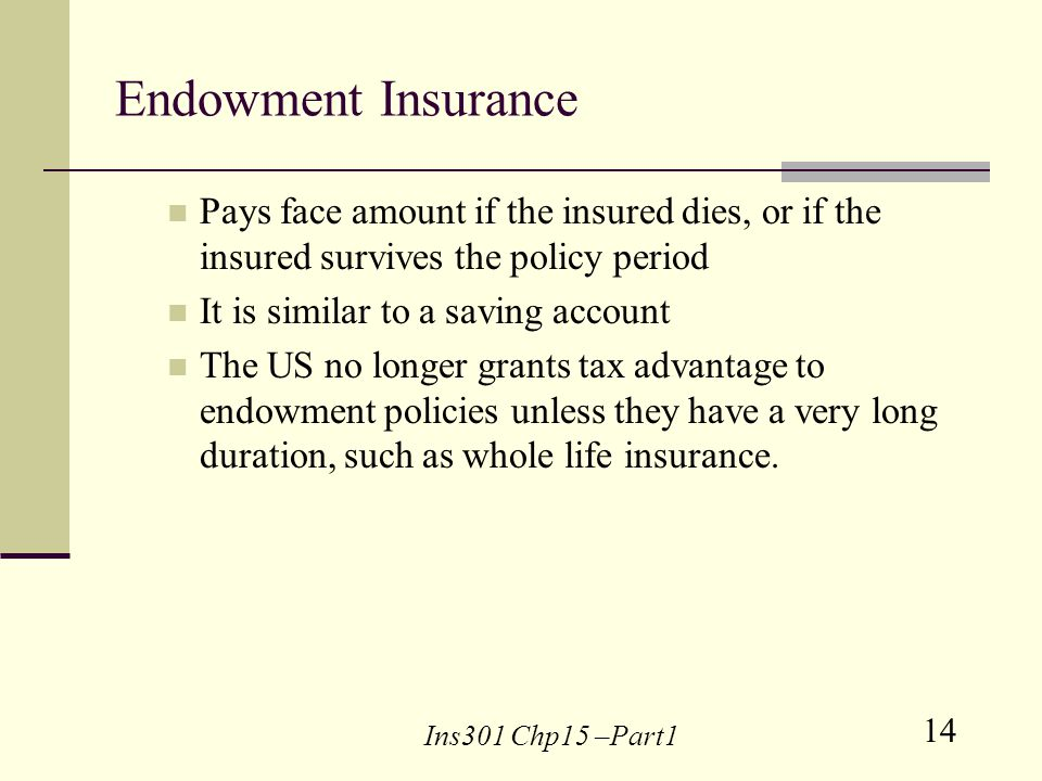 14 Ins301 Chp15 –Part1 Endowment Insurance Pays face amount if the insured dies, or if the insured survives the policy period It is similar to a saving account The US no longer grants tax advantage to endowment policies unless they have a very long duration, such as whole life insurance.