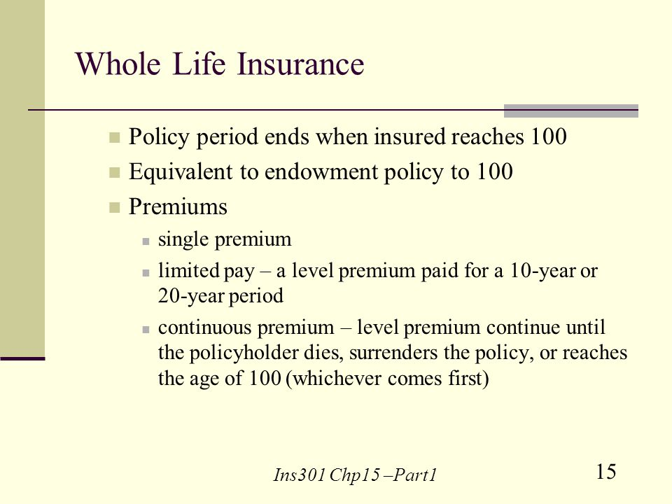 15 Ins301 Chp15 –Part1 Whole Life Insurance Policy period ends when insured reaches 100 Equivalent to endowment policy to 100 Premiums single premium limited pay – a level premium paid for a 10-year or 20-year period continuous premium – level premium continue until the policyholder dies, surrenders the policy, or reaches the age of 100 (whichever comes first)