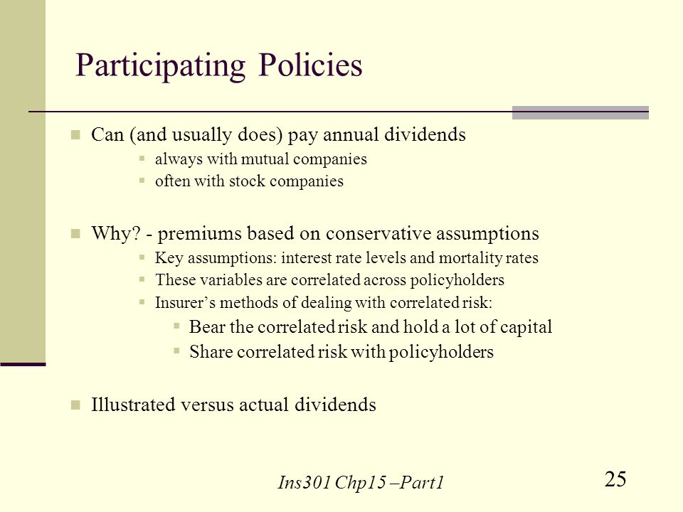 25 Ins301 Chp15 –Part1 Participating Policies Can (and usually does) pay annual dividends always with mutual companies often with stock companies Why.