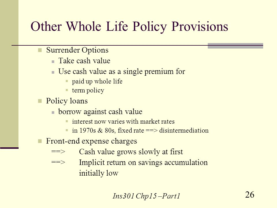 26 Ins301 Chp15 –Part1 Other Whole Life Policy Provisions Surrender Options Take cash value Use cash value as a single premium for paid up whole life term policy Policy loans borrow against cash value interest now varies with market rates in 1970s & 80s, fixed rate ==> disintermediation Front-end expense charges ==> Cash value grows slowly at first ==> Implicit return on savings accumulation initially low