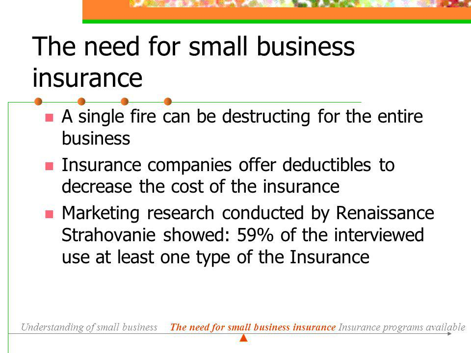 A single fire can be destructing for the entire business Insurance companies offer deductibles to decrease the cost of the insurance Marketing research conducted by Renaissance Strahovanie showed: 59% of the interviewed use at least one type of the Insurance Understanding of small businessInsurance programs available The need for small business insurance