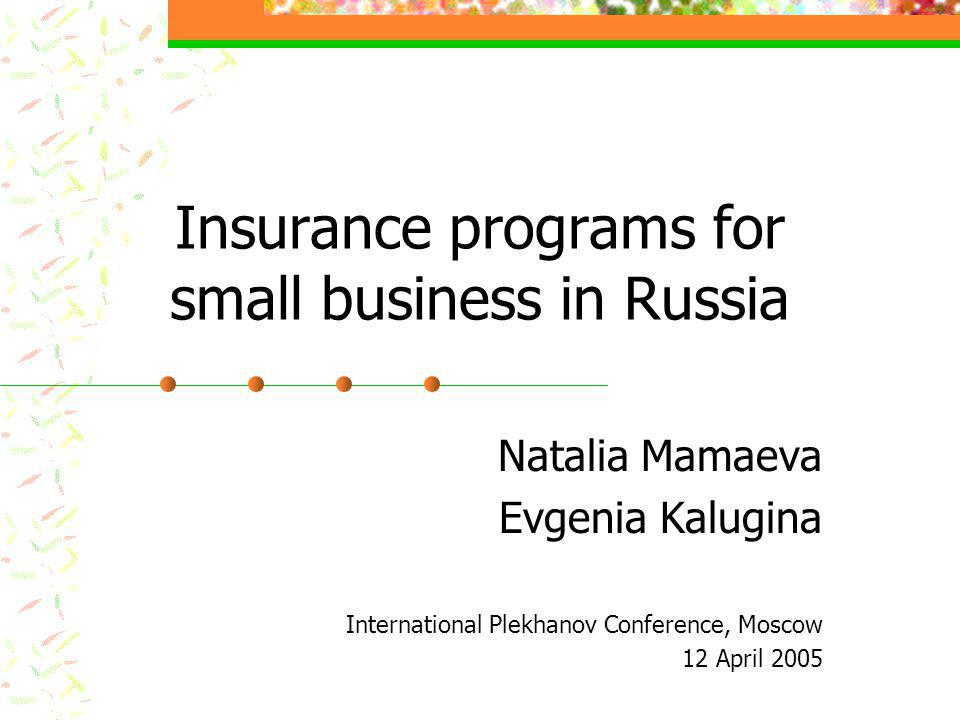 Insurance programs for small business in Russia Natalia Mamaeva Evgenia Kalugina International Plekhanov Conference, Moscow 12 April 2005