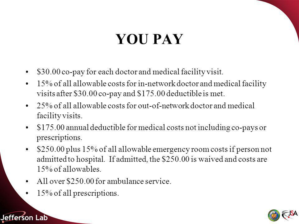 YOU PAY $30.00 co-pay for each doctor and medical facility visit.