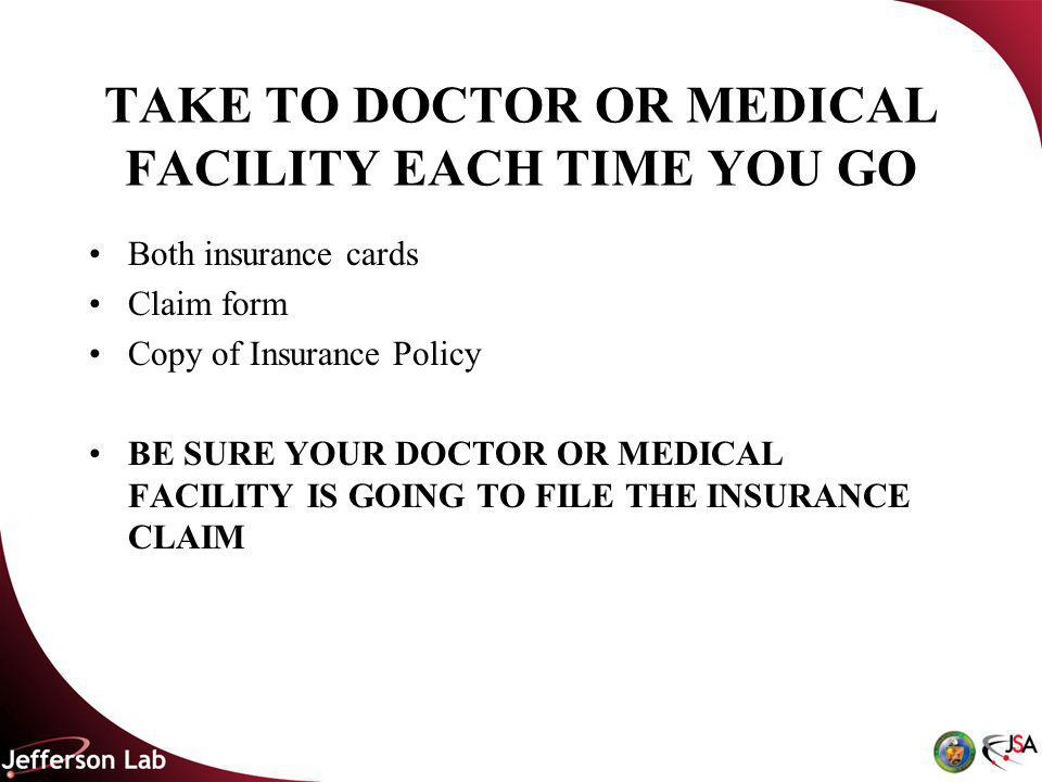TAKE TO DOCTOR OR MEDICAL FACILITY EACH TIME YOU GO Both insurance cards Claim form Copy of Insurance Policy BE SURE YOUR DOCTOR OR MEDICAL FACILITY IS GOING TO FILE THE INSURANCE CLAIM