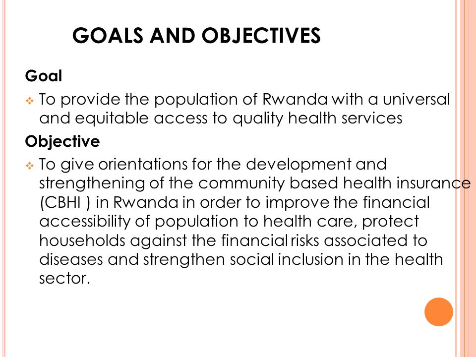 GOALS AND OBJECTIVES Goal To provide the population of Rwanda with a universal and equitable access to quality health services Objective To give orien