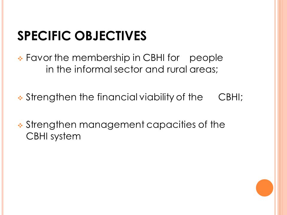 SPECIFIC OBJECTIVES Favor the membership in CBHI for people in the informal sector and rural areas; Strengthen the financial viability of the CBHI; St