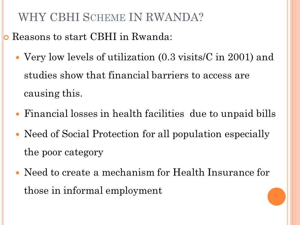 WHY CBHI S CHEME IN RWANDA? Reasons to start CBHI in Rwanda: Very low levels of utilization (0.3 visits/C in 2001) and studies show that financial bar