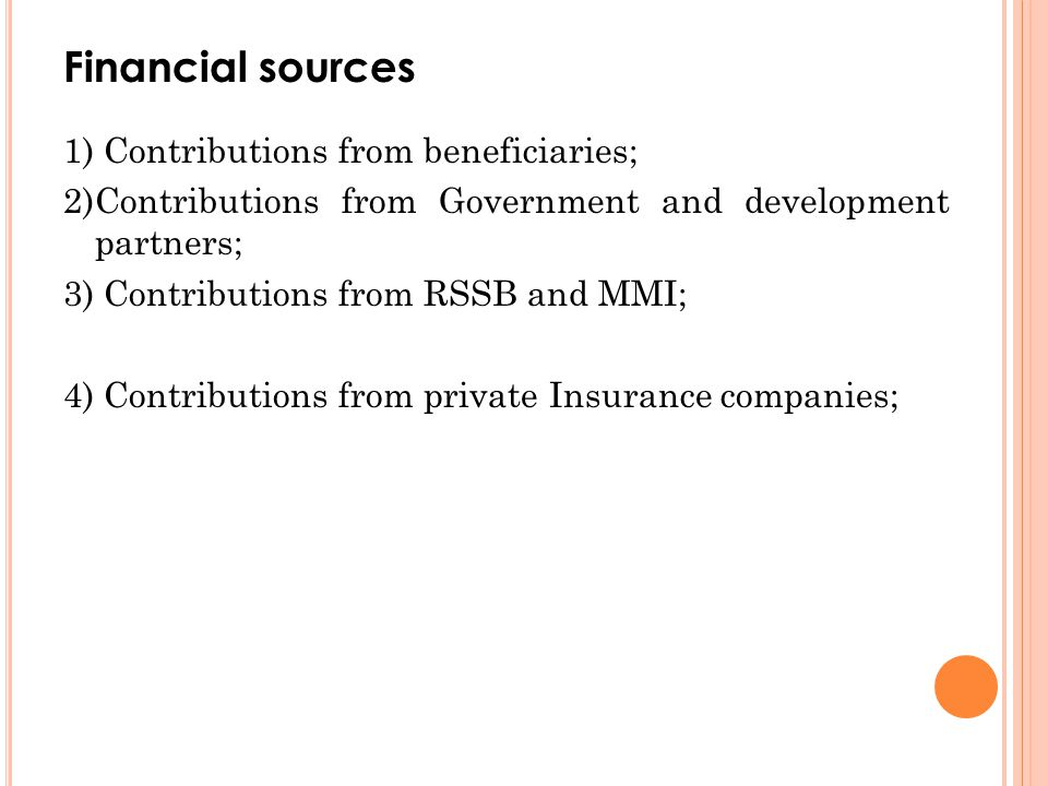 Financial sources 1) Contributions from beneficiaries; 2)Contributions from Government and development partners; 3) Contributions from RSSB and MMI; 4