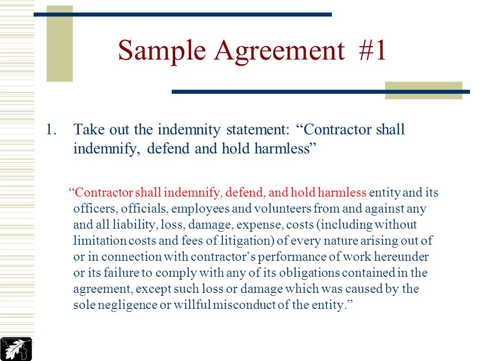 Sample Agreement #1 Contractor shall indemnify, defend, and hold harmless entity and its officers, officials, employees and volunteers from and agains