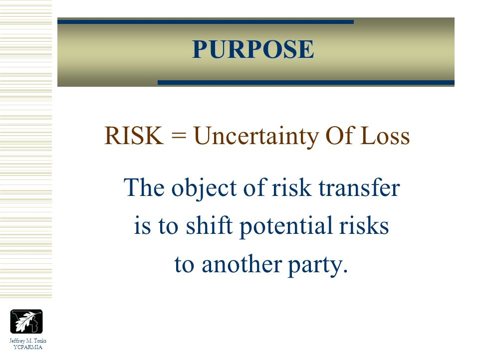 Jeffrey M.Tonks YCPARMIA The object of risk transfer is to shift potential risks to another party.