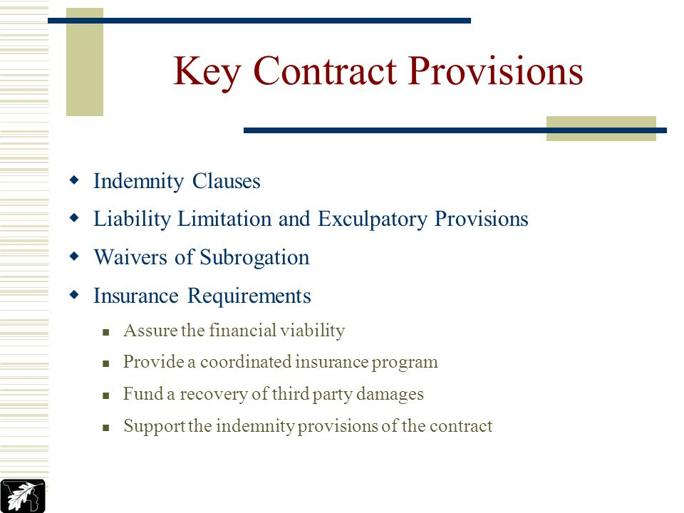 Key Contract Provisions Indemnity Clauses Liability Limitation and Exculpatory Provisions Waivers of Subrogation Insurance Requirements Assure the financial viability Provide a coordinated insurance program Fund a recovery of third party damages Support the indemnity provisions of the contract