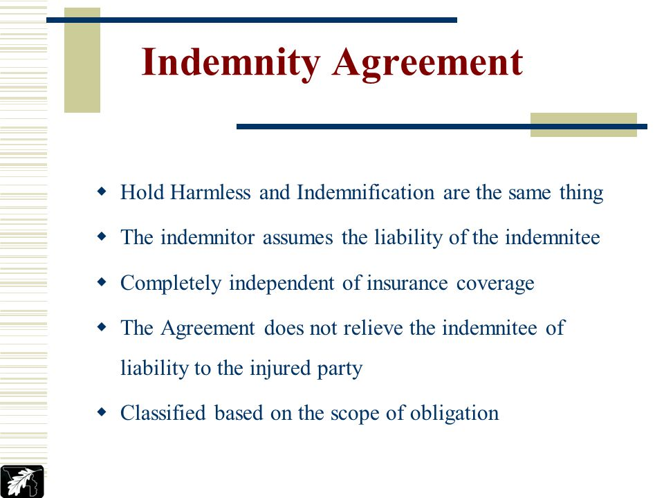 Indemnity Agreement Hold Harmless and Indemnification are the same thing The indemnitor assumes the liability of the indemnitee Completely independent of insurance coverage The Agreement does not relieve the indemnitee of liability to the injured party Classified based on the scope of obligation