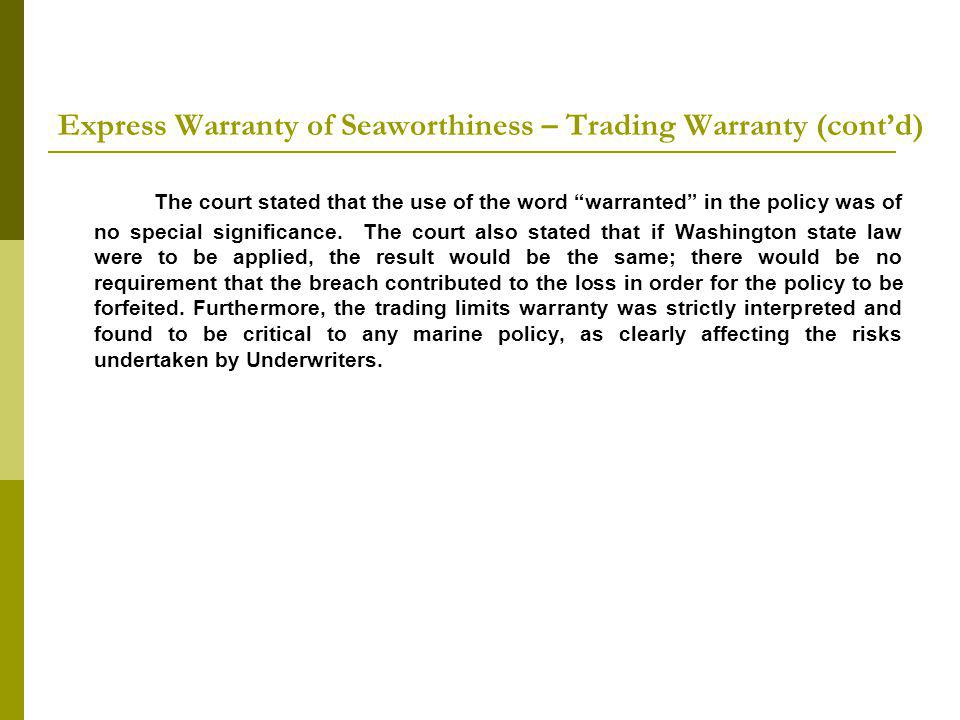 Express Warranty of Seaworthiness – Trading Warranty (contd) The court stated that the use of the word warranted in the policy was of no special significance.
