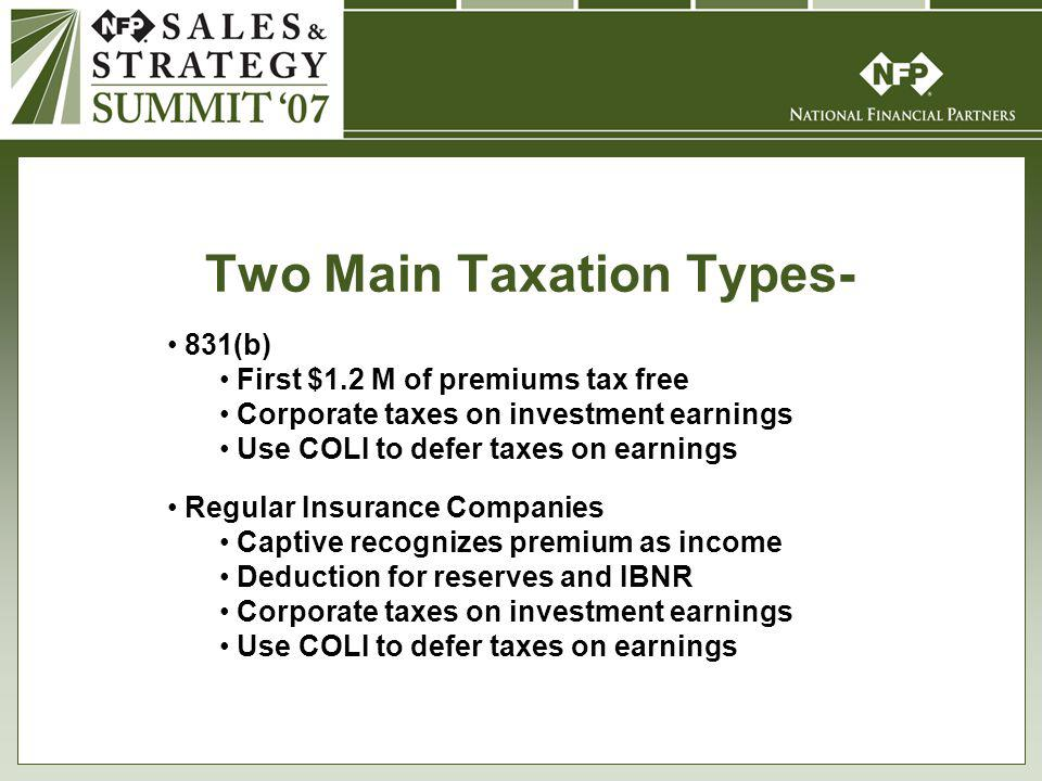 Two Main Taxation Types- 831(b) First $1.2 M of premiums tax free Corporate taxes on investment earnings Use COLI to defer taxes on earnings Regular Insurance Companies Captive recognizes premium as income Deduction for reserves and IBNR Corporate taxes on investment earnings Use COLI to defer taxes on earnings