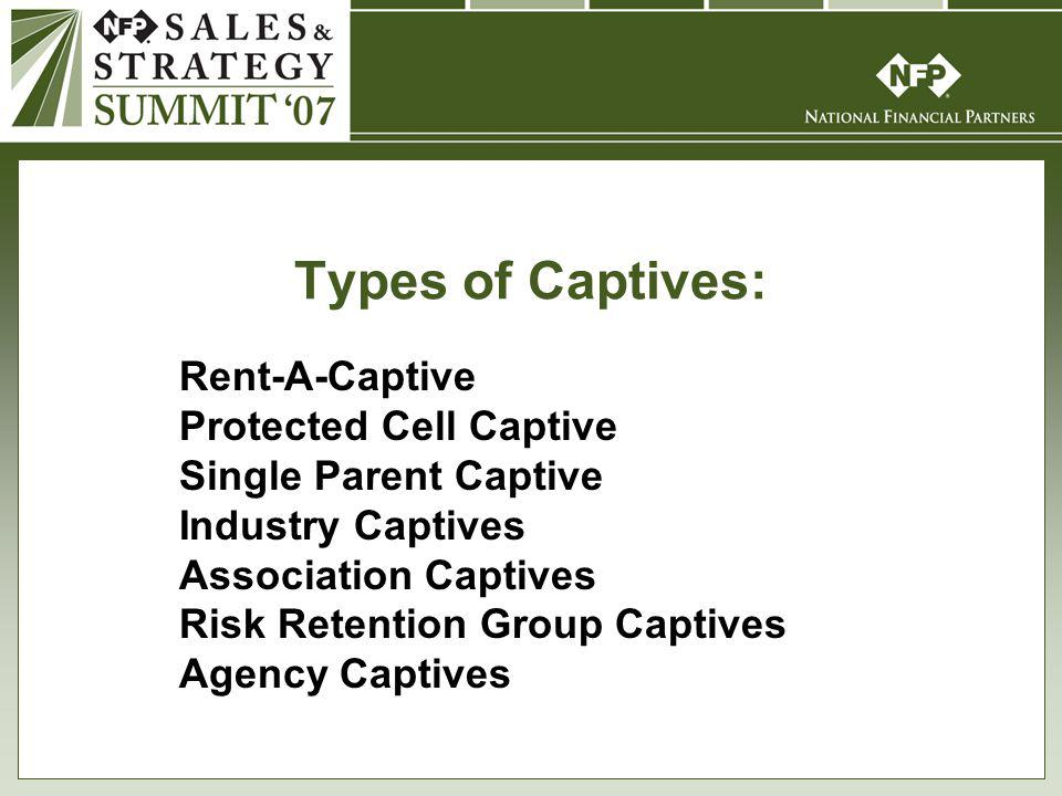 Types of Captives: Rent-A-Captive Protected Cell Captive Single Parent Captive Industry Captives Association Captives Risk Retention Group Captives Agency Captives