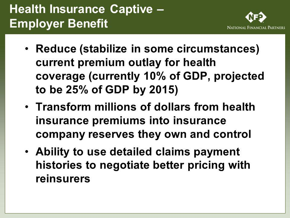 Health Insurance Captive – Employer Benefit Reduce (stabilize in some circumstances) current premium outlay for health coverage (currently 10% of GDP, projected to be 25% of GDP by 2015) Transform millions of dollars from health insurance premiums into insurance company reserves they own and control Ability to use detailed claims payment histories to negotiate better pricing with reinsurers