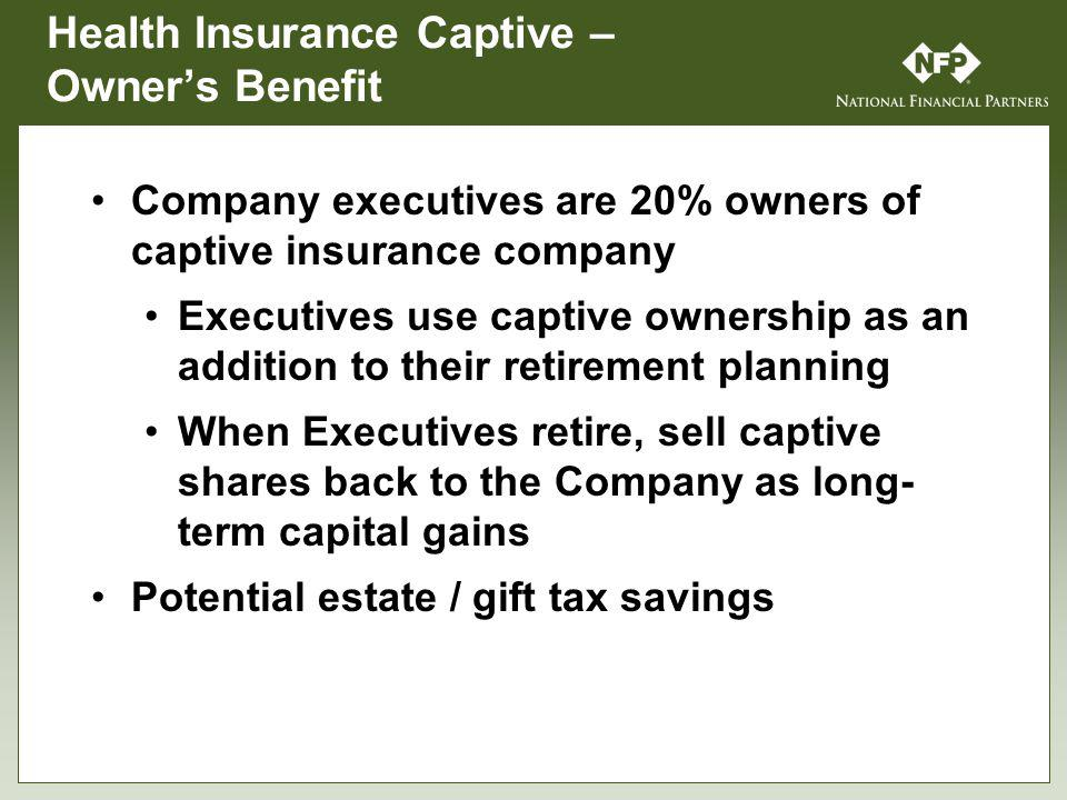 Health Insurance Captive – Owners Benefit Company executives are 20% owners of captive insurance company Executives use captive ownership as an addition to their retirement planning When Executives retire, sell captive shares back to the Company as long- term capital gains Potential estate / gift tax savings