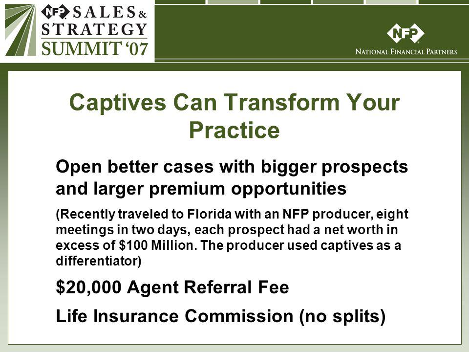 Captives Can Transform Your Practice Open better cases with bigger prospects and larger premium opportunities (Recently traveled to Florida with an NFP producer, eight meetings in two days, each prospect had a net worth in excess of $100 Million.
