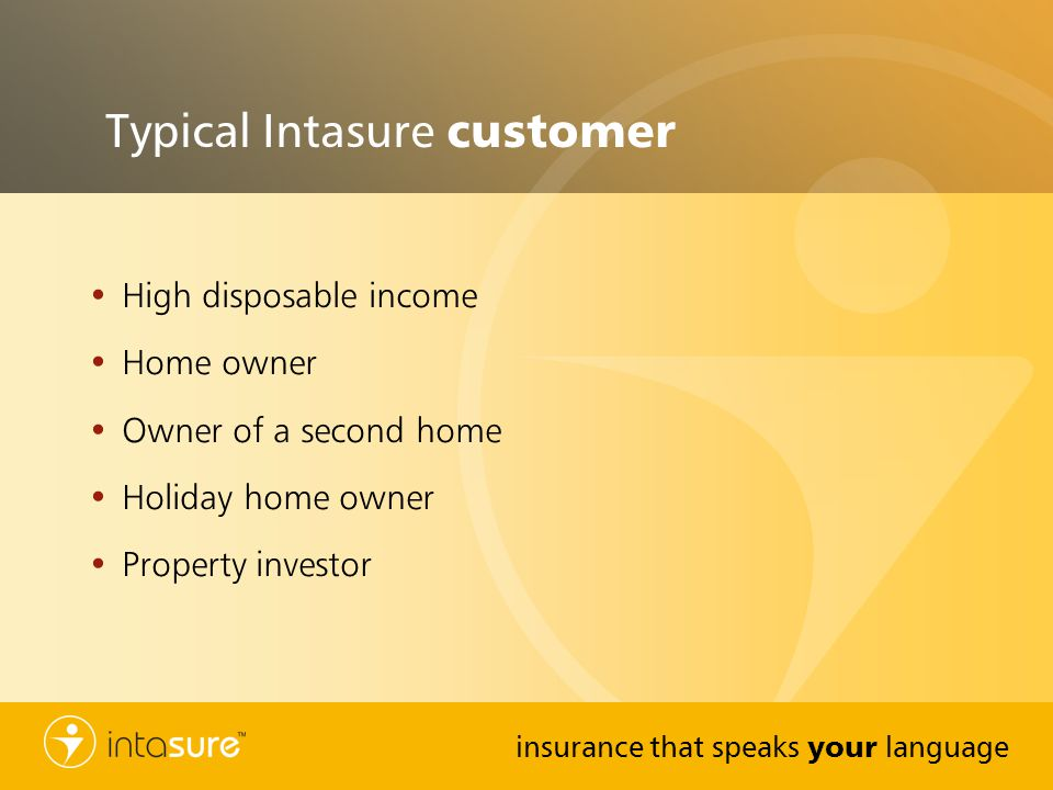 insurance that speaks your language Typical Intasure customer High disposable income Home owner Owner of a second home Holiday home owner Property investor