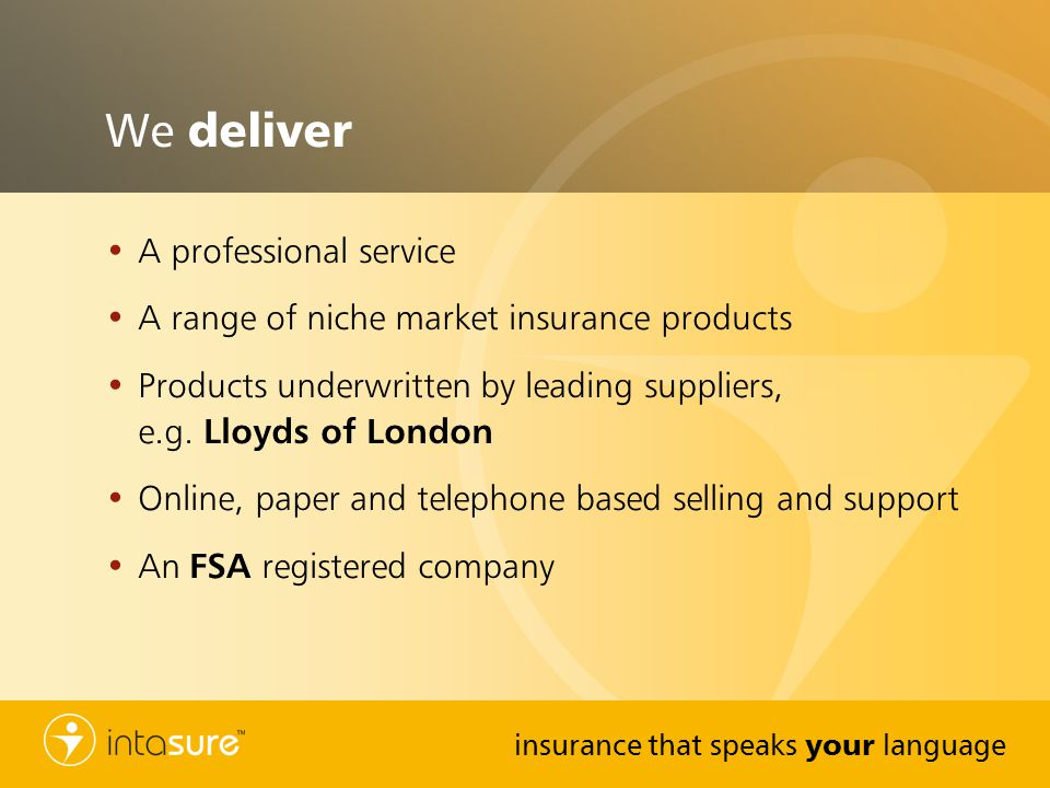 insurance that speaks your language We deliver A professional service A range of niche market insurance products Products underwritten by leading suppliers, e.g.