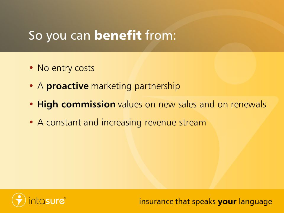 insurance that speaks your language So you can benefit from: No entry costs A proactive marketing partnership High commission values on new sales and on renewals A constant and increasing revenue stream