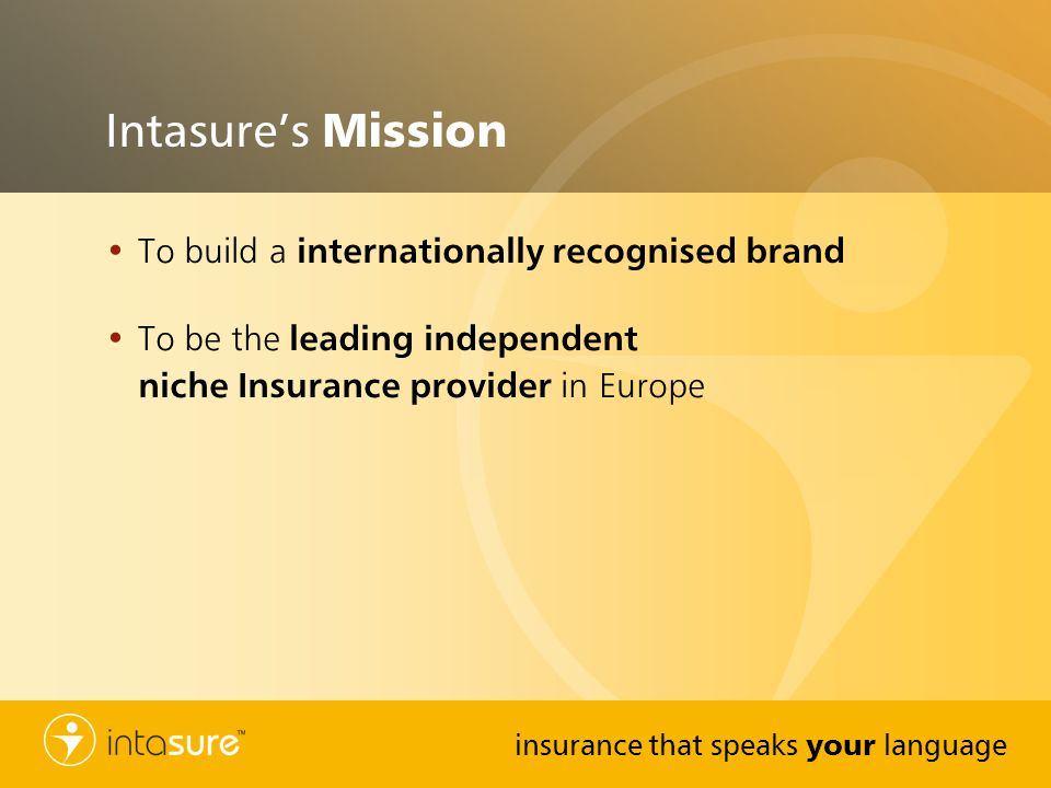 insurance that speaks your language Intasures Mission To build a internationally recognised brand To be the leading independent niche Insurance provider in Europe