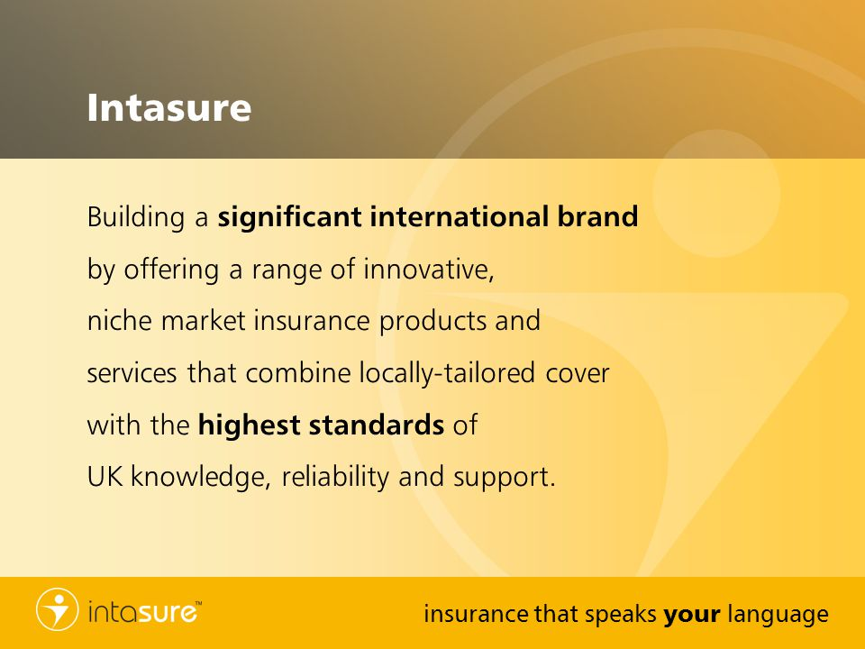insurance that speaks your language Intasure Building a significant international brand by offering a range of innovative, niche market insurance products and services that combine locally-tailored cover with the highest standards of UK knowledge, reliability and support.