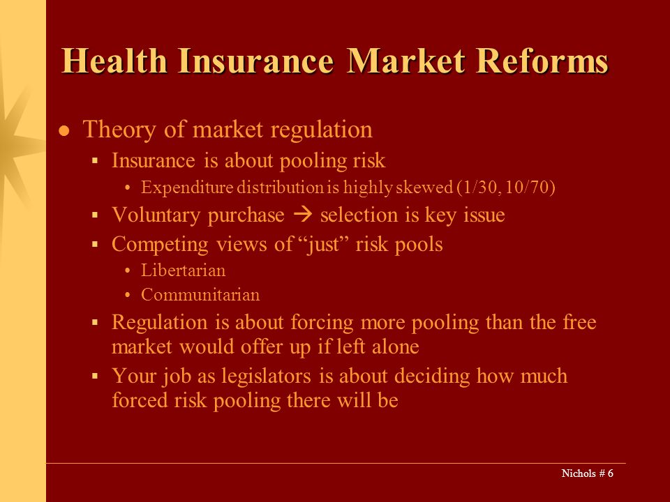 Nichols # 6 Health Insurance Market Reforms Theory of market regulation Insurance is about pooling risk Expenditure distribution is highly skewed (1/30, 10/70) Voluntary purchase selection is key issue Competing views of just risk pools Libertarian Communitarian Regulation is about forcing more pooling than the free market would offer up if left alone Your job as legislators is about deciding how much forced risk pooling there will be