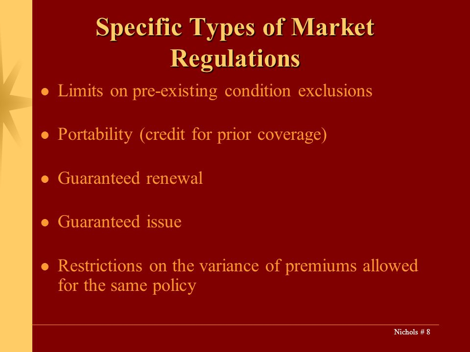 Nichols # 8 Specific Types of Market Regulations Limits on pre-existing condition exclusions Portability (credit for prior coverage) Guaranteed renewal Guaranteed issue Restrictions on the variance of premiums allowed for the same policy