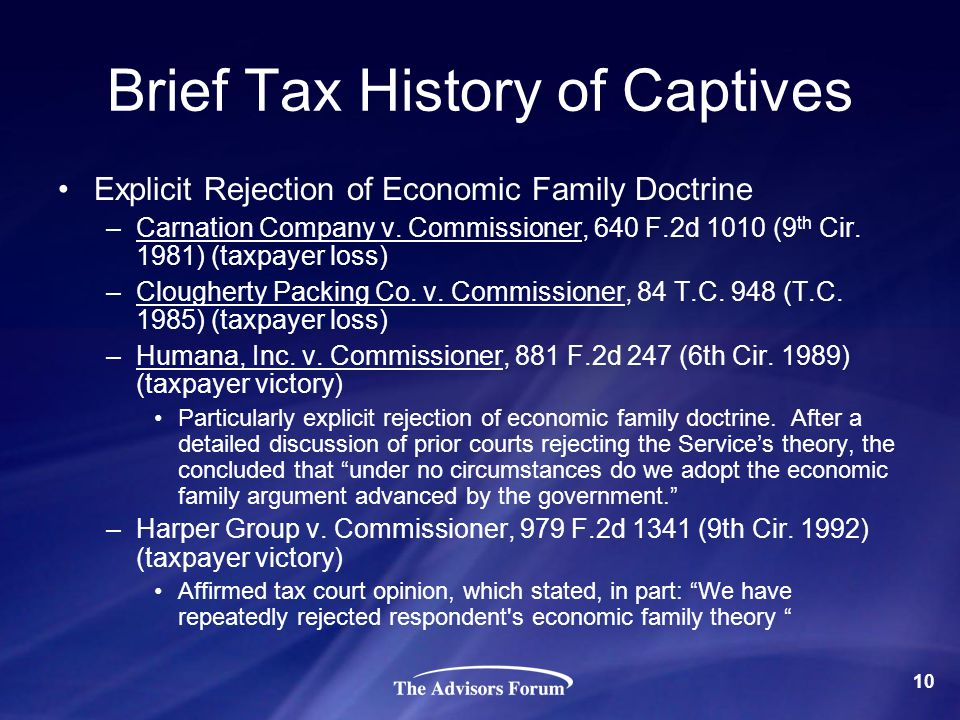 Brief Tax History of Captives Explicit Rejection of Economic Family Doctrine –Carnation Company v. Commissioner, 640 F.2d 1010 (9 th Cir. 1981) (taxpa
