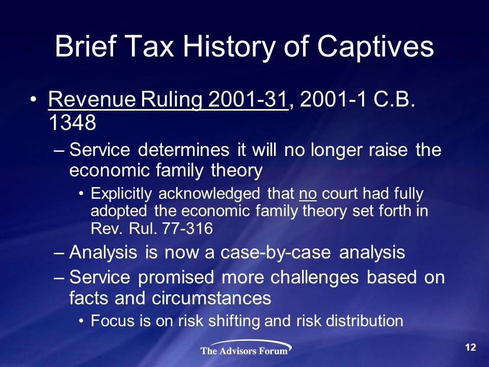 Brief Tax History of Captives Revenue Ruling 2001-31, 2001-1 C.B. 1348 –Service determines it will no longer raise the economic family theory Explicit