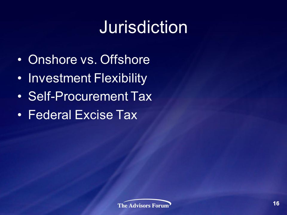 Jurisdiction Onshore vs. Offshore Investment Flexibility Self-Procurement Tax Federal Excise Tax 16