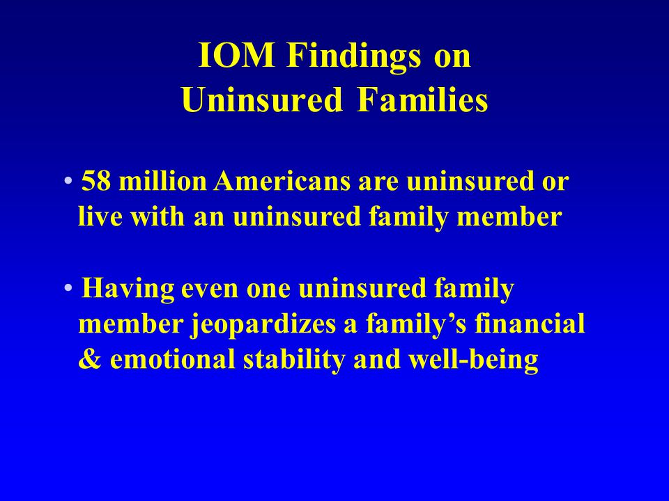 IOM Findings on Uninsured Families 58 million Americans are uninsured or live with an uninsured family member Having even one uninsured family member jeopardizes a familys financial & emotional stability and well-being
