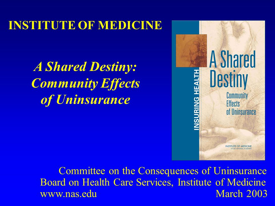 INSTITUTE OF MEDICINE A Shared Destiny: Community Effects of Uninsurance Committee on the Consequences of Uninsurance Board on Health Care Services, Institute of Medicine www.nas.edu March 2003