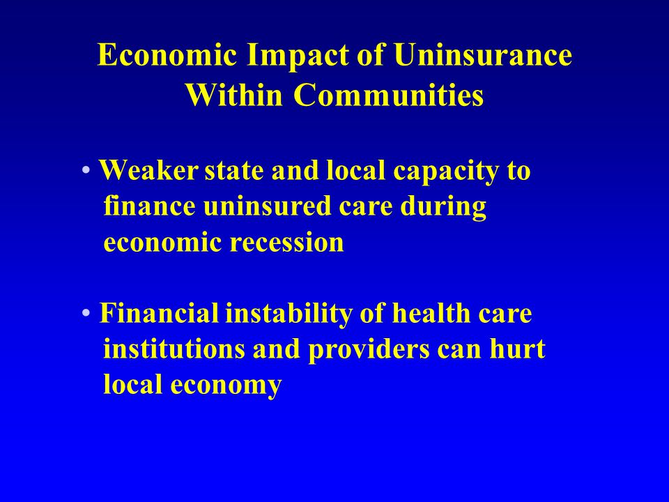 Economic Impact of Uninsurance Within Communities Weaker state and local capacity to finance uninsured care during economic recession Financial instability of health care institutions and providers can hurt local economy