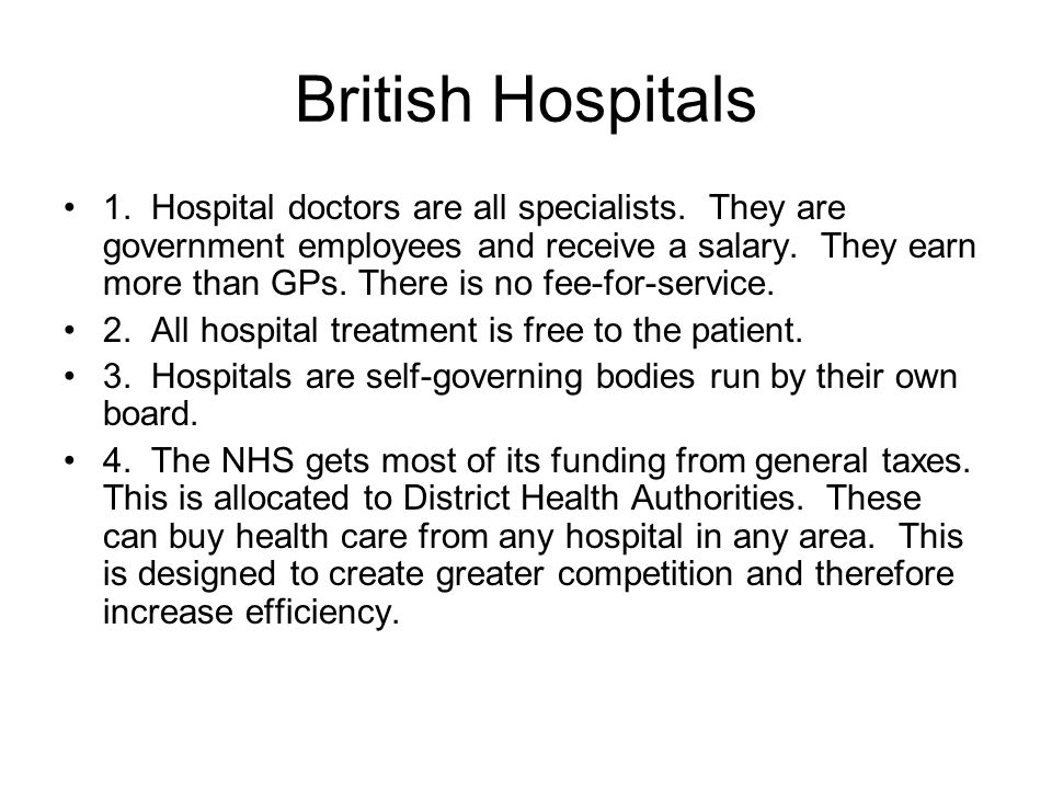 British Hospitals 1. Hospital doctors are all specialists. They are government employees and receive a salary. They earn more than GPs. There is no fe