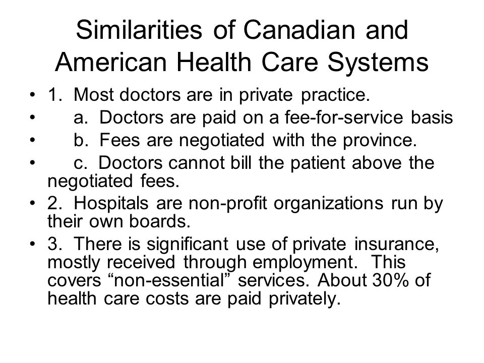 Similarities of Canadian and American Health Care Systems 1. Most doctors are in private practice. a. Doctors are paid on a fee-for-service basis b. F