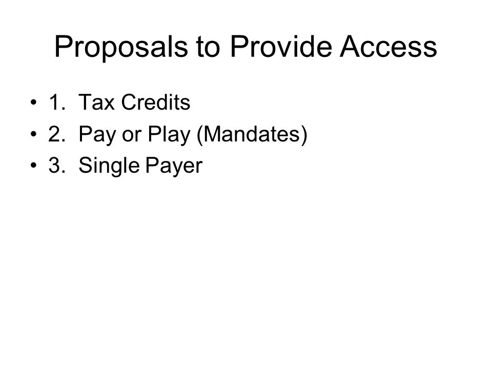Proposals to Provide Access 1. Tax Credits 2. Pay or Play (Mandates) 3. Single Payer
