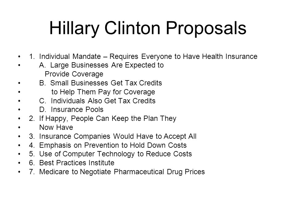 Hillary Clinton Proposals 1. Individual Mandate – Requires Everyone to Have Health Insurance A. Large Businesses Are Expected to Provide Coverage B. S