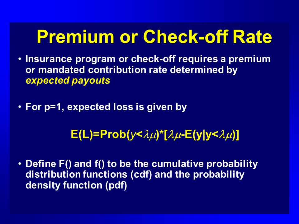 Premium or Check-off Rate Insurance program or check-off requires a premium or mandated contribution rate determined by expected payouts For p=1, expected loss is given by E(L)=Prob(y< )*[ -E(y|y< )] Define F() and f() to be the cumulative probability distribution functions (cdf) and the probability density function (pdf)