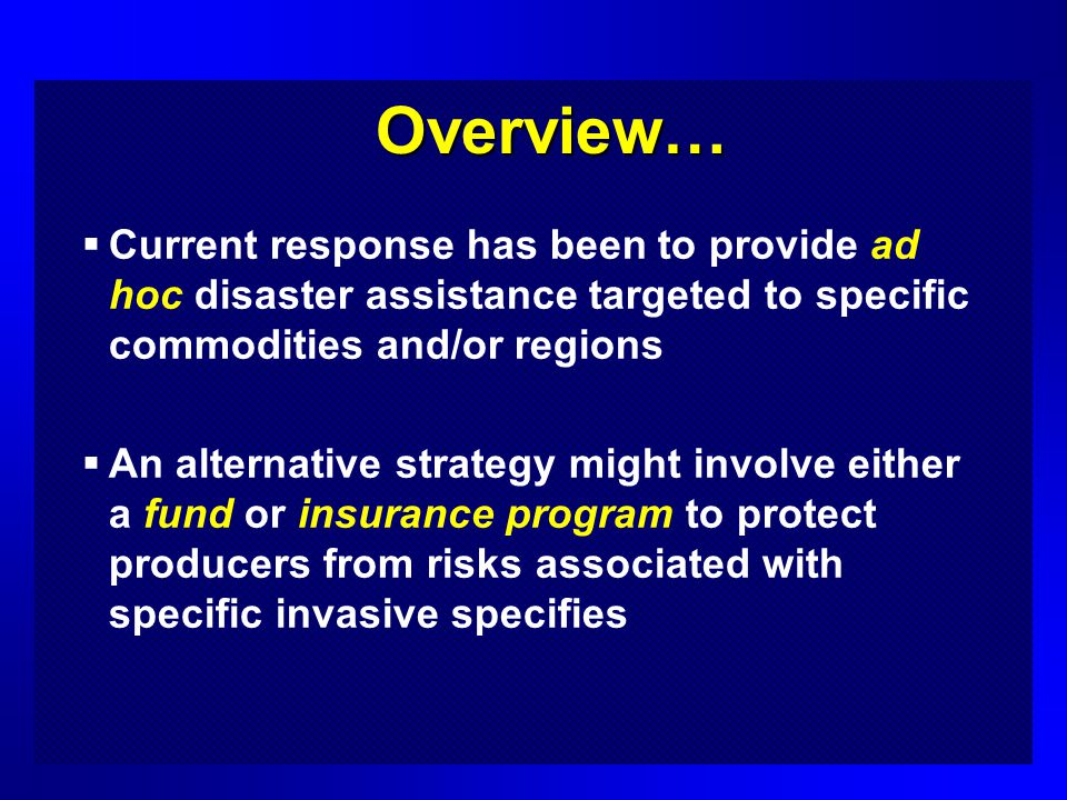 Overview… Current response has been to provide ad hoc disaster assistance targeted to specific commodities and/or regions An alternative strategy might involve either a fund or insurance program to protect producers from risks associated with specific invasive specifies