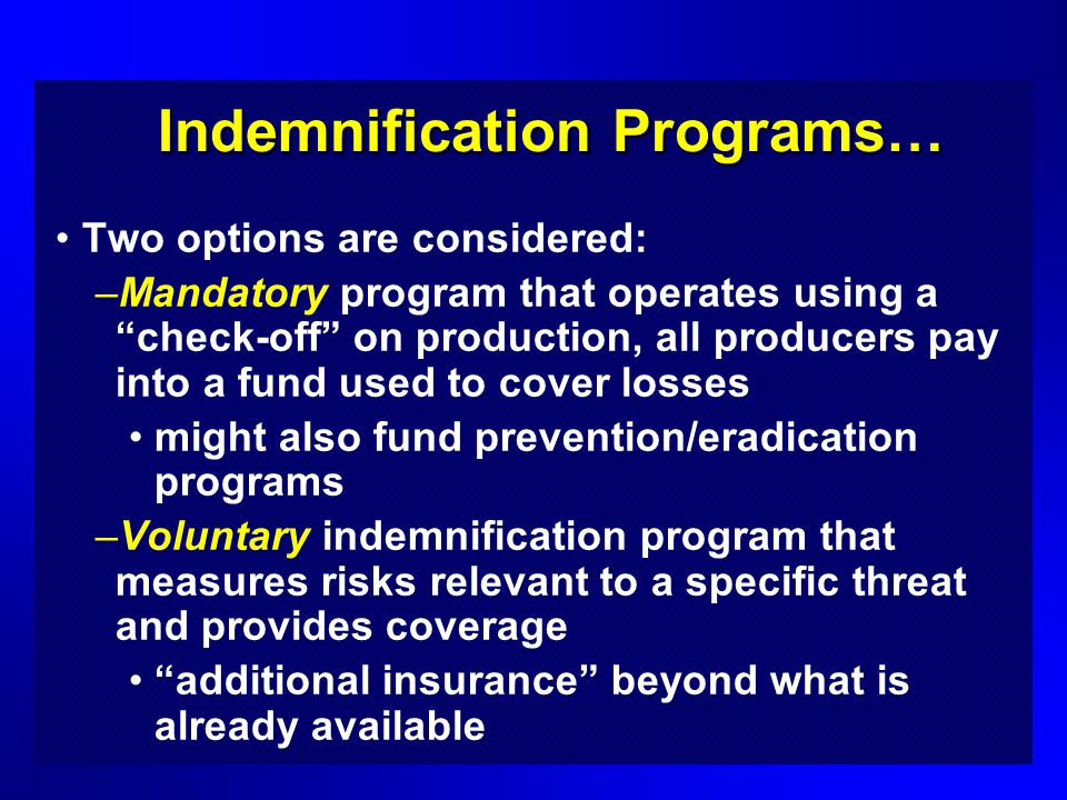 Usefulness of this Work Should be of interest to state and federal policymakers currently faced with developing ways to manage these risks An indemnification involving insurance or check-off could be independent of government support or partially subsidized These self-help alternatives recognized that some of the risk should be internalized (or borne) by those who have the most to lose and not entirely borne by the taxpayer