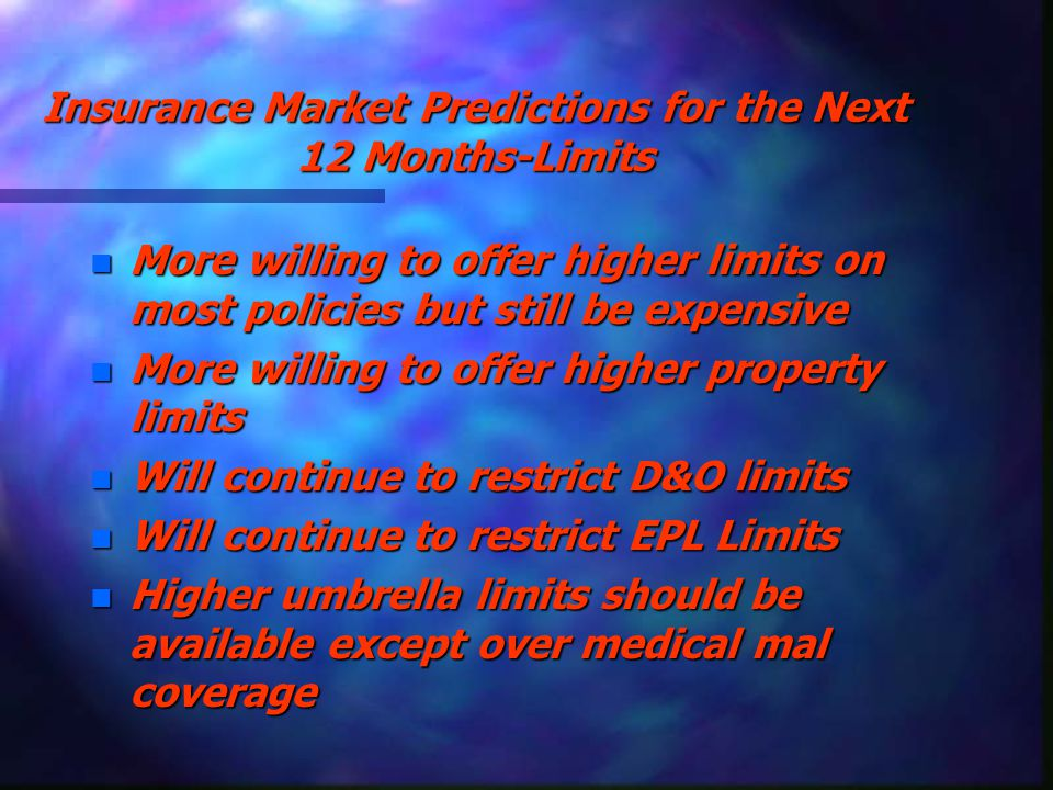 Insurance Market Predictions for the Next 12 Months-Limits n More willing to offer higher limits on most policies but still be expensive n More willing to offer higher property limits n Will continue to restrict D&O limits n Will continue to restrict EPL Limits n Higher umbrella limits should be available except over medical mal coverage