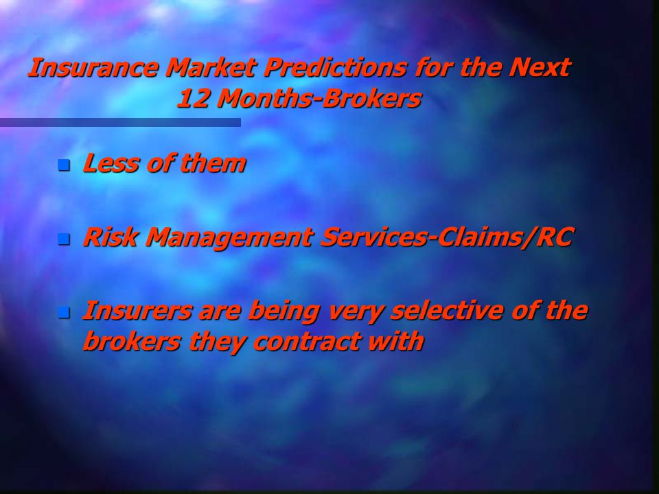 Insurance Market Predictions for the Next 12 Months-Brokers n Less of them n Risk Management Services-Claims/RC n Insurers are being very selective of the brokers they contract with