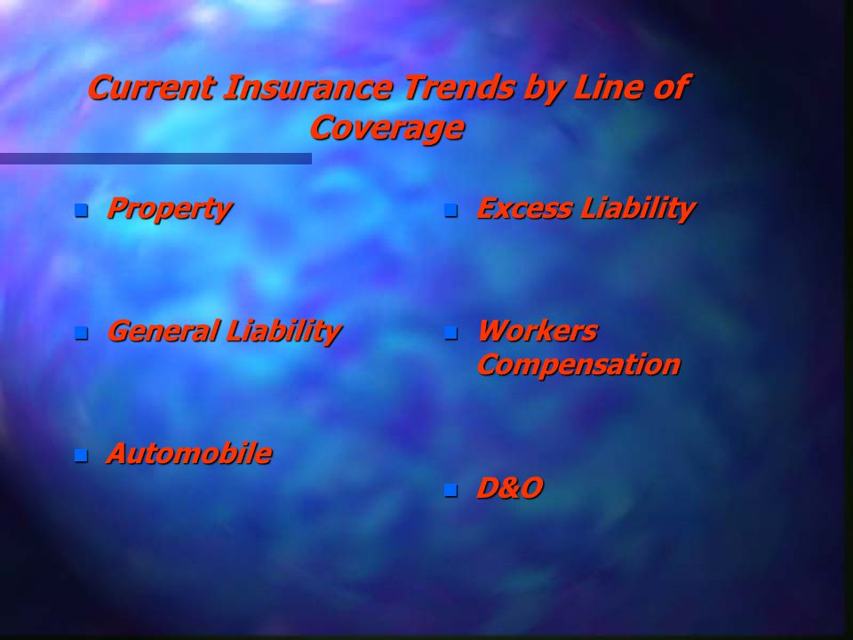 Current Insurance Trends by Line of Coverage n Property n General Liability n Automobile n Excess Liability n Workers Compensation n D&O