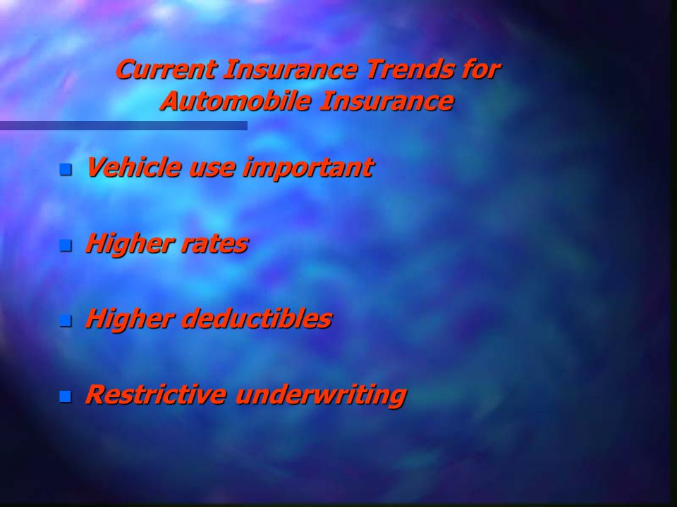 Current Insurance Trends for Automobile Insurance n Vehicle use important n Higher rates n Higher deductibles n Restrictive underwriting