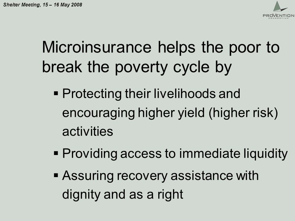 Shelter Meeting, 15 – 16 May 2008 Microinsurance helps the poor to break the poverty cycle by Protecting their livelihoods and encouraging higher yield (higher risk) activities Providing access to immediate liquidity Assuring recovery assistance with dignity and as a right